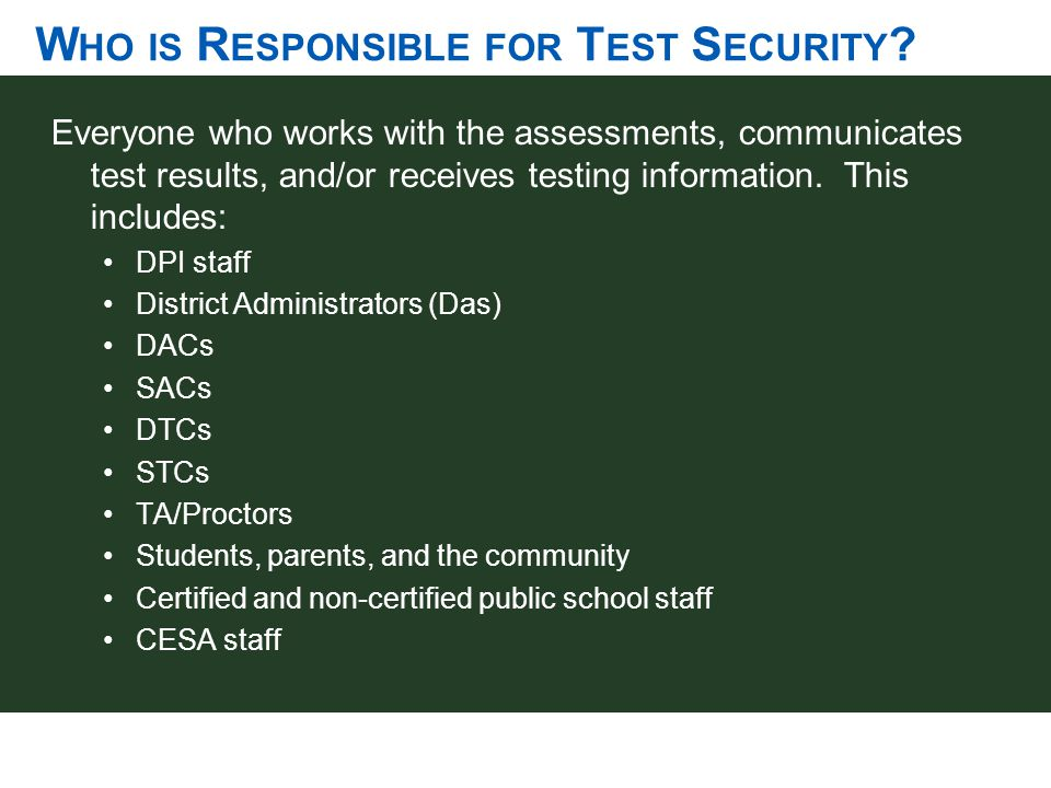 W HO IS R ESPONSIBLE FOR T EST S ECURITY ? Everyone who works with the assessments, communicates test results, and/or receives testing information. Th