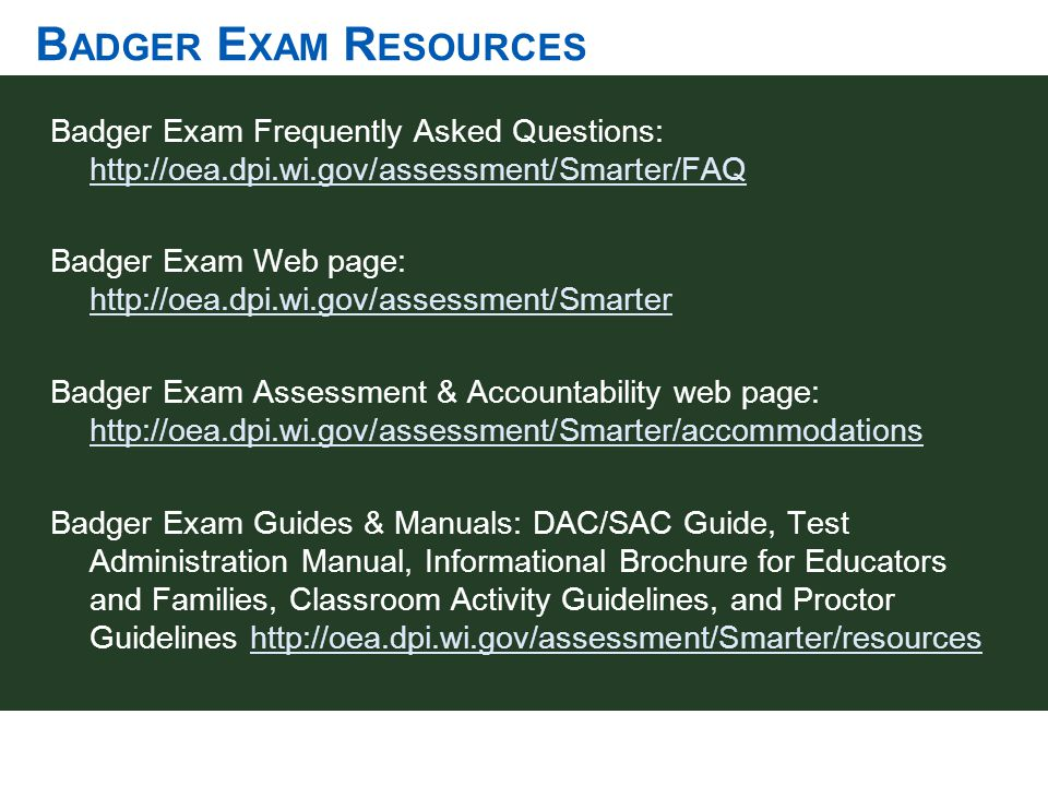 B ADGER E XAM R ESOURCES Badger Exam Frequently Asked Questions: http://oea.dpi.wi.gov/assessment/Smarter/FAQ http://oea.dpi.wi.gov/assessment/Smarter
