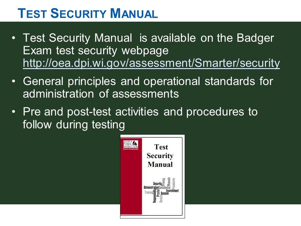T EST S ECURITY M ANUAL Test Security Manual is available on the Badger Exam test security webpage http://oea.dpi.wi.gov/assessment/Smarter/security h