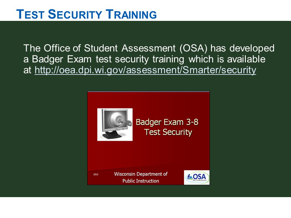 T EST S ECURITY T RAINING The Office of Student Assessment (OSA) has developed a Badger Exam test security training which is available at http://oea.d