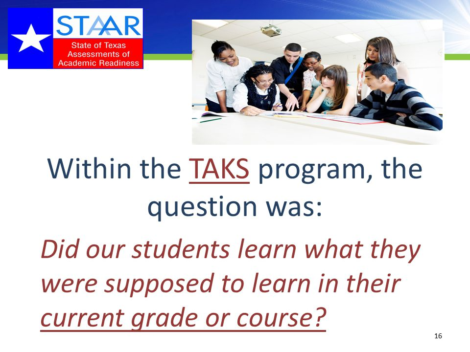 Within the TAKS program, the question was: Did our students learn what they were supposed to learn in their current grade or course.