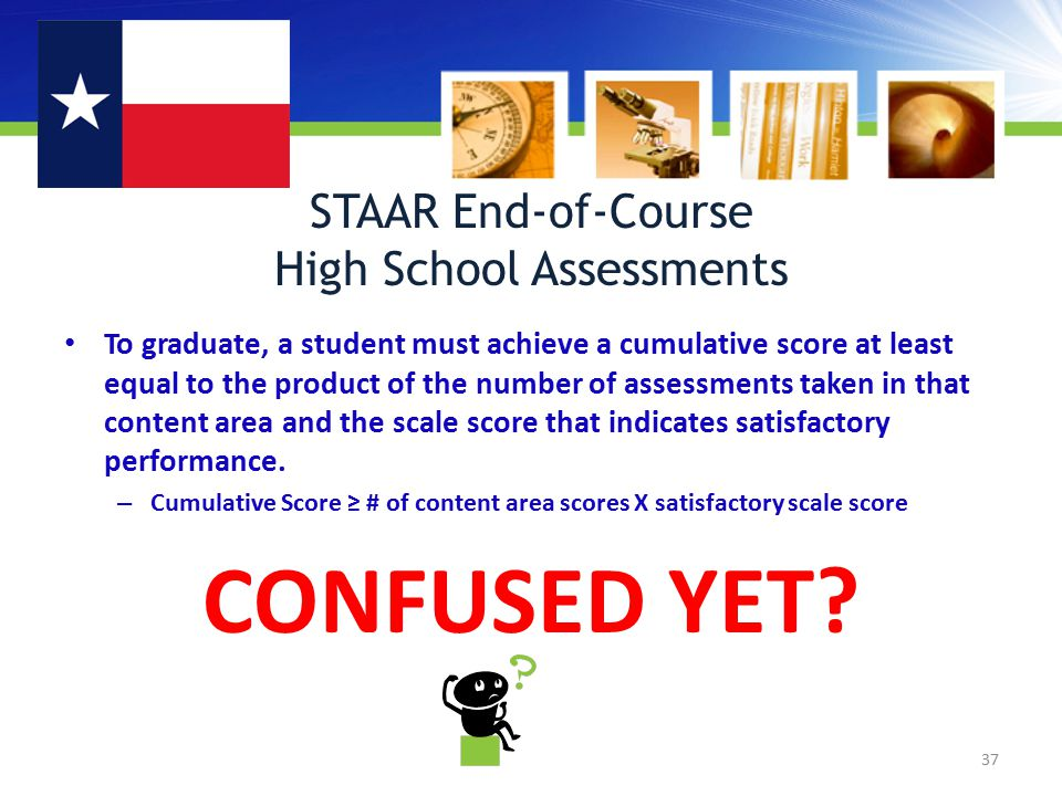 STAAR End-of-Course High School Assessments To graduate, a student must achieve a cumulative score at least equal to the product of the number of assessments taken in that content area and the scale score that indicates satisfactory performance.