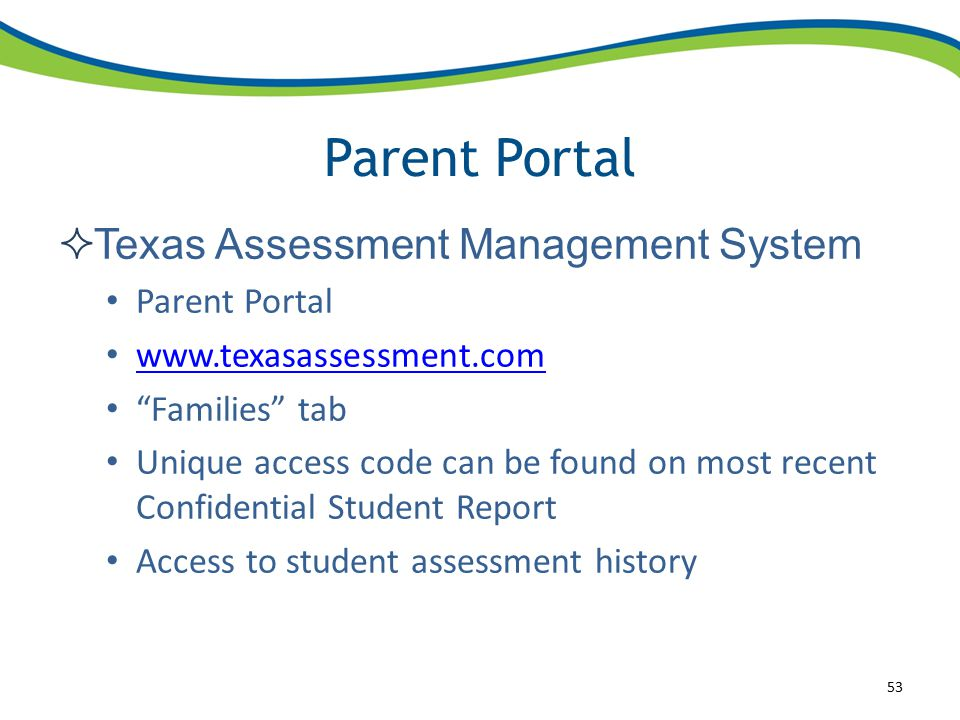 Parent Portal  Texas Assessment Management System Parent Portal www.texasassessment.com Families tab Unique access code can be found on most recent Confidential Student Report Access to student assessment history 53