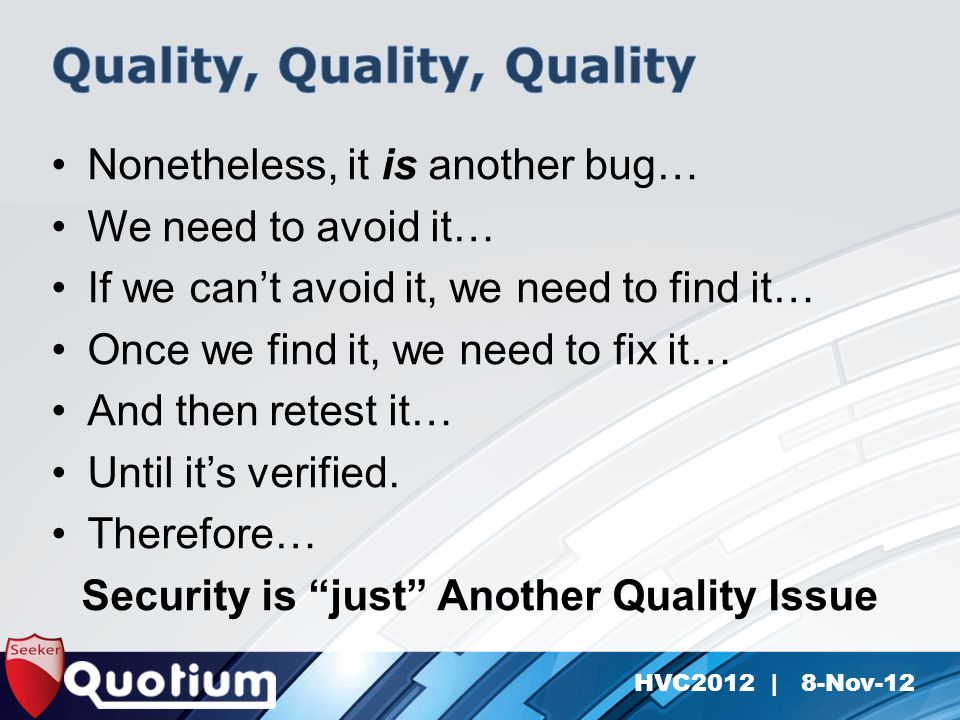 HVC2012 | 8-Nov-12 Nonetheless, it is another bug… We need to avoid it… If we can't avoid it, we need to find it… Once we find it, we need to fix it… And then retest it… Until it's verified.