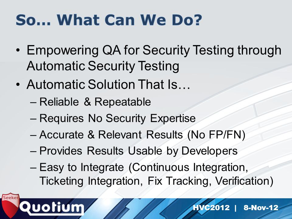 HVC2012 | 8-Nov-12 Empowering QA for Security Testing through Automatic Security Testing Automatic Solution That Is… –Reliable & Repeatable –Requires No Security Expertise –Accurate & Relevant Results (No FP/FN) –Provides Results Usable by Developers –Easy to Integrate (Continuous Integration, Ticketing Integration, Fix Tracking, Verification)