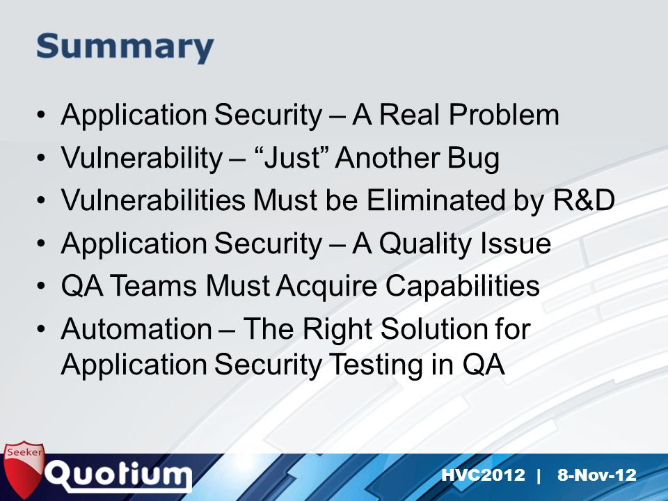 HVC2012 | 8-Nov-12 Application Security – A Real Problem Vulnerability – Just Another Bug Vulnerabilities Must be Eliminated by R&D Application Security – A Quality Issue QA Teams Must Acquire Capabilities Automation – The Right Solution for Application Security Testing in QA