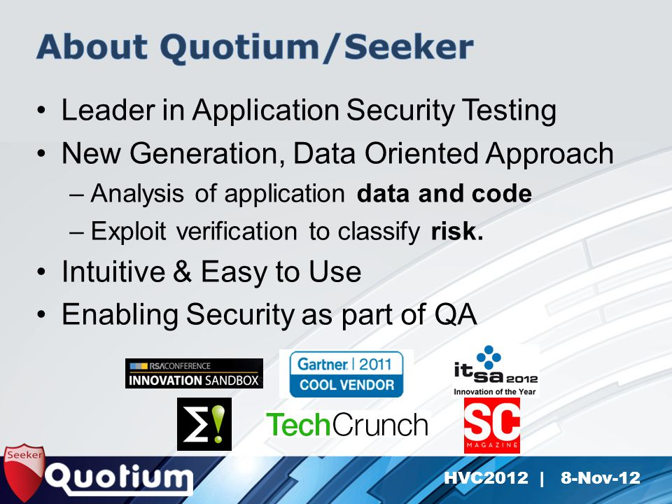HVC2012 | 8-Nov-12 Leader in Application Security Testing New Generation, Data Oriented Approach –Analysis of application data and code –Exploit verification to classify risk.