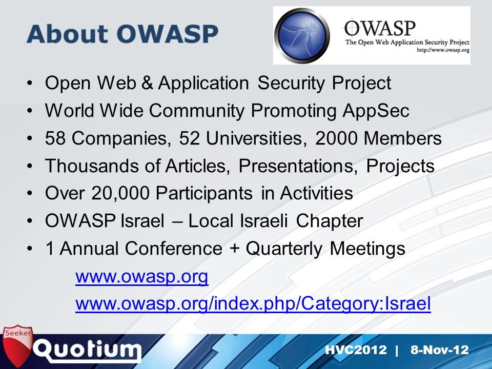HVC2012 | 8-Nov-12 Open Web & Application Security Project World Wide Community Promoting AppSec 58 Companies, 52 Universities, 2000 Members Thousands of Articles, Presentations, Projects Over 20,000 Participants in Activities OWASP Israel – Local Israeli Chapter 1 Annual Conference + Quarterly Meetings www.owasp.org www.owasp.org/index.php/Category:Israel