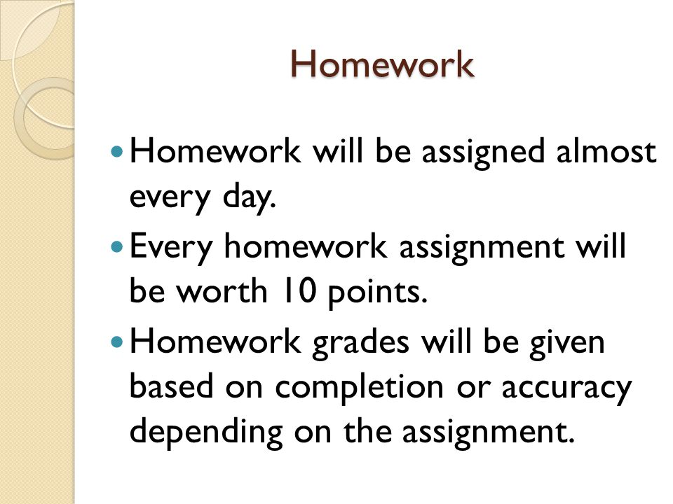 Homework Homework will be assigned almost every day.