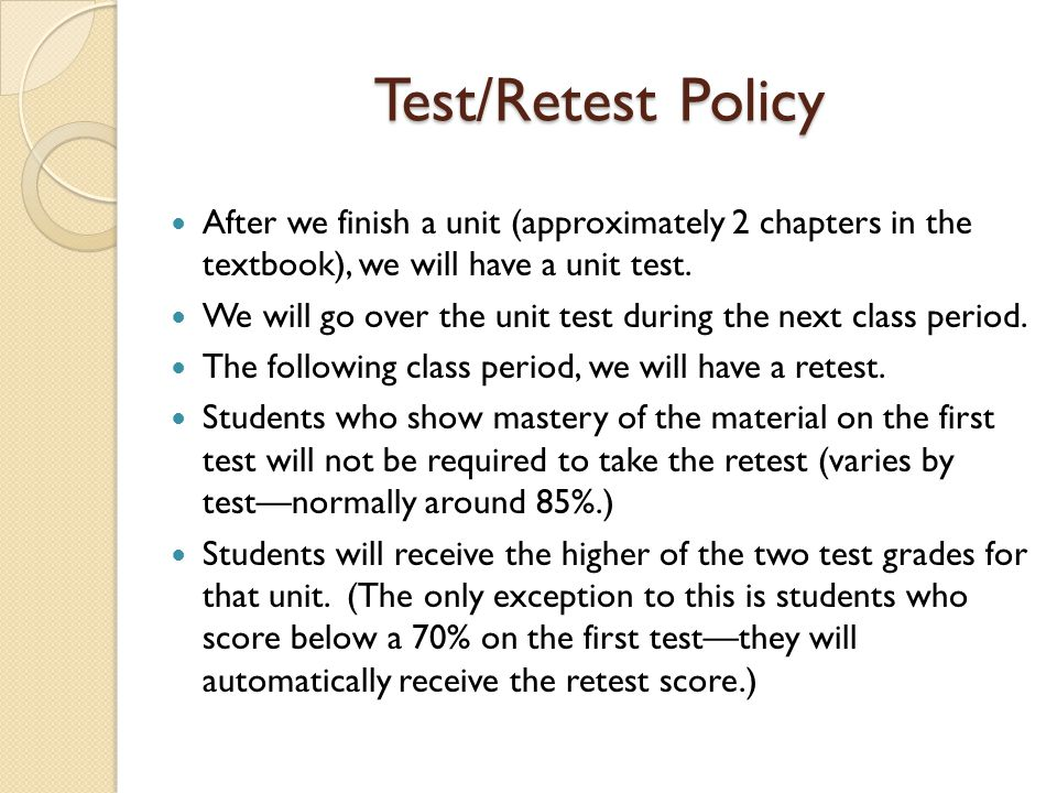 Test/Retest Policy After we finish a unit (approximately 2 chapters in the textbook), we will have a unit test.