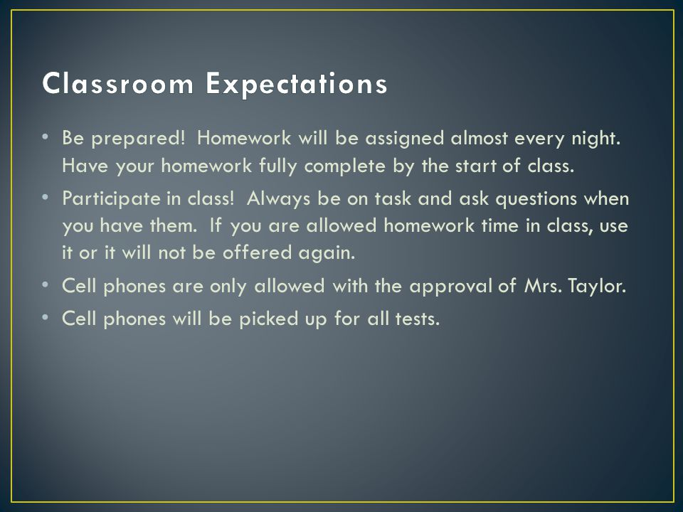 Be prepared. Homework will be assigned almost every night.