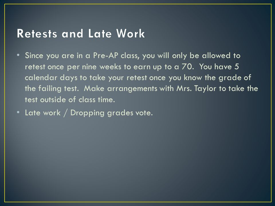 Since you are in a Pre-AP class, you will only be allowed to retest once per nine weeks to earn up to a 70.