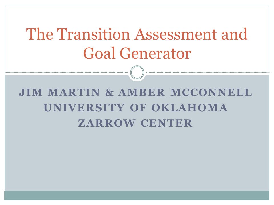 JIM MARTIN & AMBER MCCONNELL UNIVERSITY OF OKLAHOMA ZARROW CENTER The Transition Assessment and Goal Generator