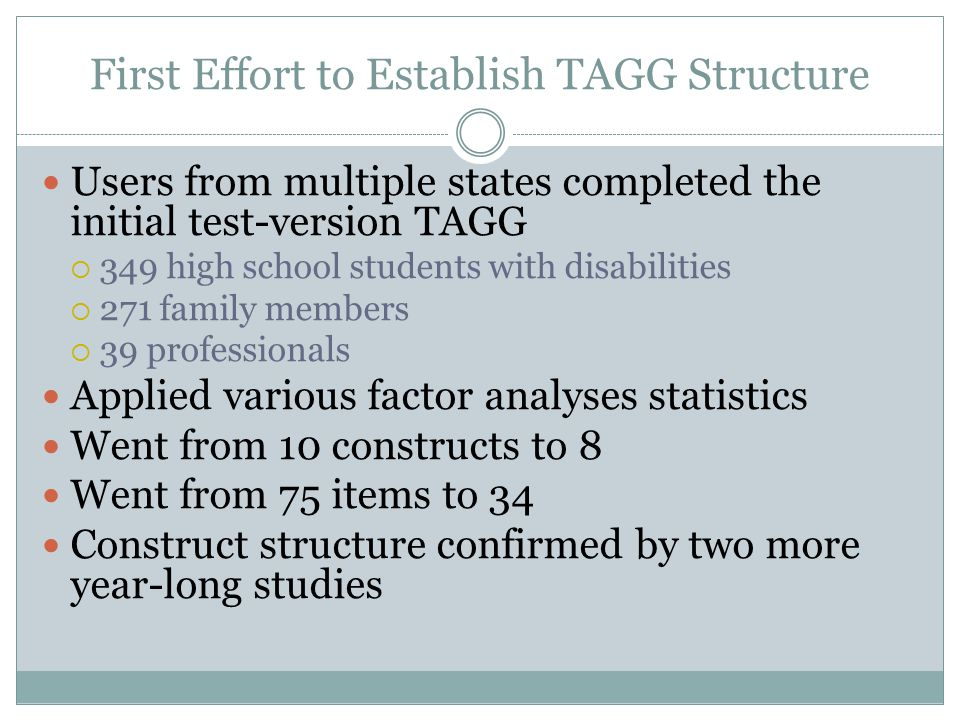 First Effort to Establish TAGG Structure Users from multiple states completed the initial test-version TAGG  349 high school students with disabilities  271 family members  39 professionals Applied various factor analyses statistics Went from 10 constructs to 8 Went from 75 items to 34 Construct structure confirmed by two more year-long studies