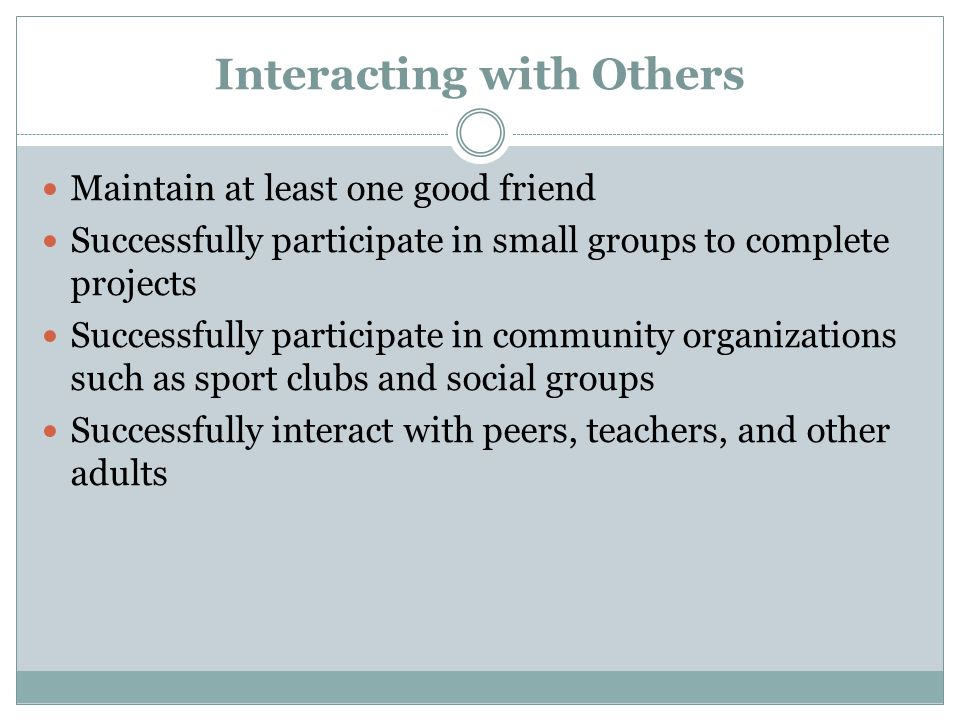 Interacting with Others Maintain at least one good friend Successfully participate in small groups to complete projects Successfully participate in community organizations such as sport clubs and social groups Successfully interact with peers, teachers, and other adults