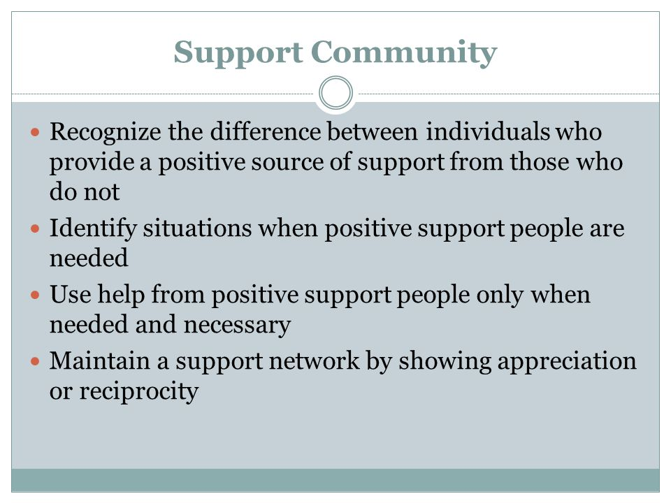 Support Community Recognize the difference between individuals who provide a positive source of support from those who do not Identify situations when positive support people are needed Use help from positive support people only when needed and necessary Maintain a support network by showing appreciation or reciprocity