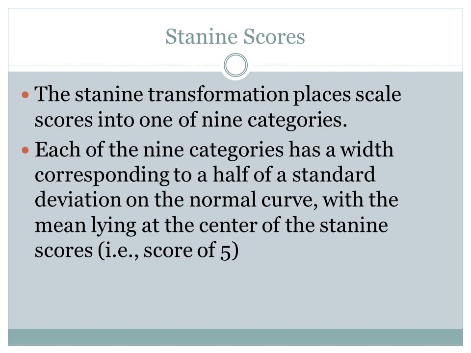 Stanine Scores The stanine transformation places scale scores into one of nine categories.