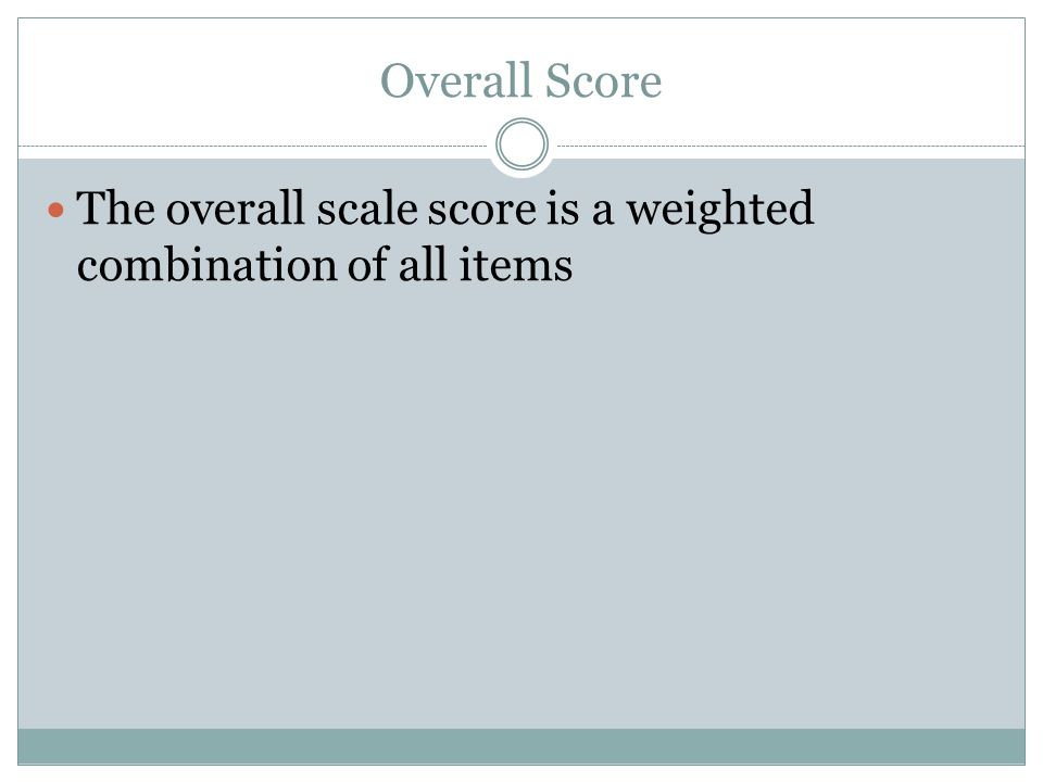 Overall Score The overall scale score is a weighted combination of all items