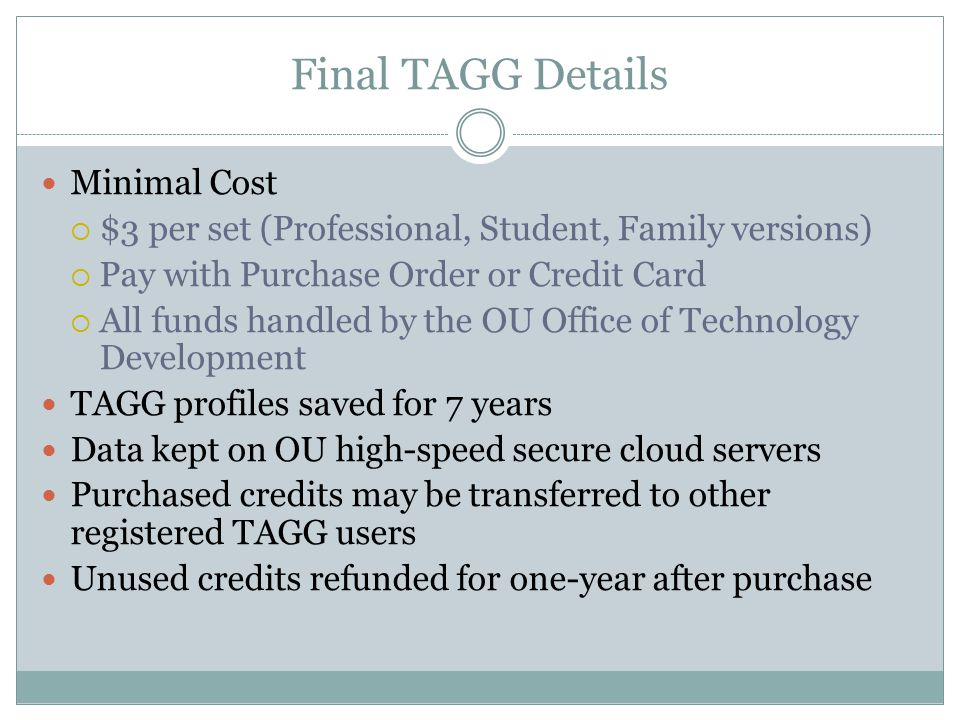 Final TAGG Details Minimal Cost  $3 per set (Professional, Student, Family versions)  Pay with Purchase Order or Credit Card  All funds handled by the OU Office of Technology Development TAGG profiles saved for 7 years Data kept on OU high-speed secure cloud servers Purchased credits may be transferred to other registered TAGG users Unused credits refunded for one-year after purchase