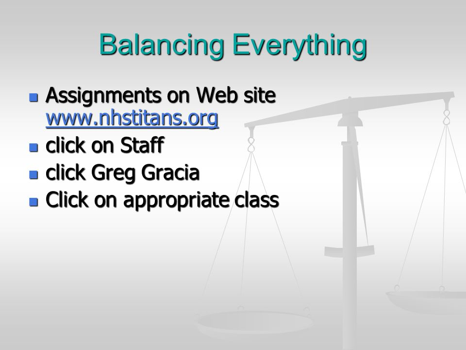 Balancing Everything Assignments on Web site www.nhstitans.org Assignments on Web site www.nhstitans.org www.nhstitans.org click on Staff click on Staff click Greg Gracia click Greg Gracia Click on appropriate class Click on appropriate class