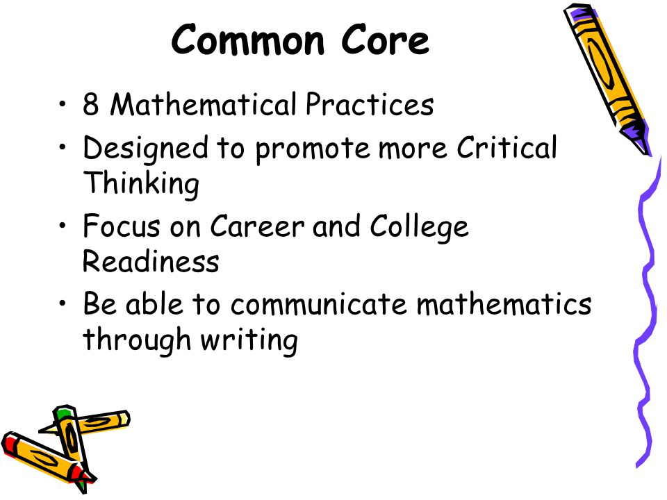 Common Core 8 Mathematical Practices Designed to promote more Critical Thinking Focus on Career and College Readiness Be able to communicate mathematics through writing
