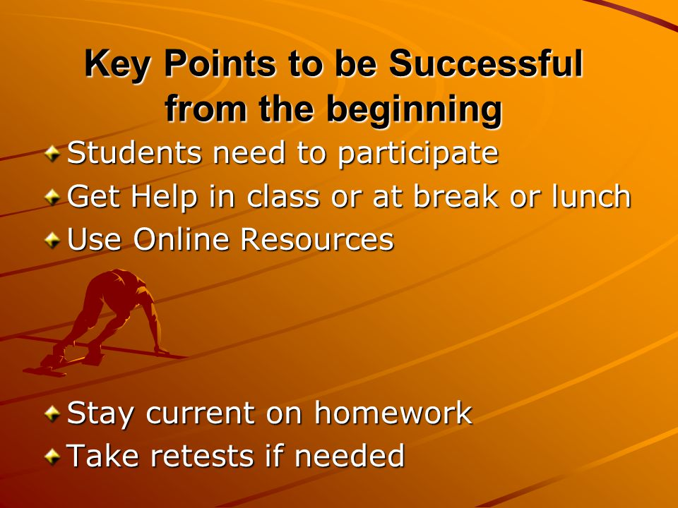 Key Points to be Successful from the beginning Students need to participate Get Help in class or at break or lunch Use Online Resources Stay current on homework Take retests if needed