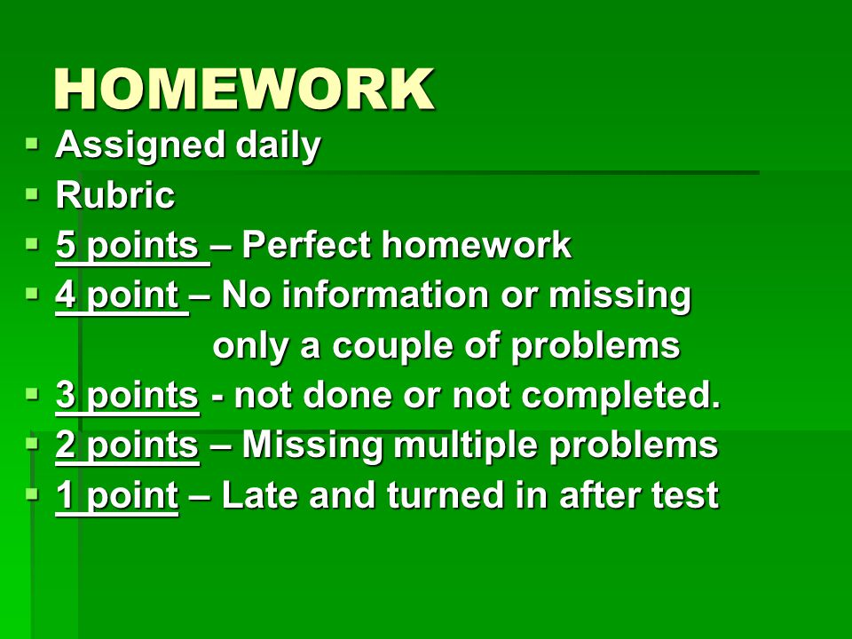 HOMEWORK  Assigned daily  Rubric  5 points – Perfect homework  4 point – No information or missing only a couple of problems only a couple of problems  3 points - not done or not completed.
