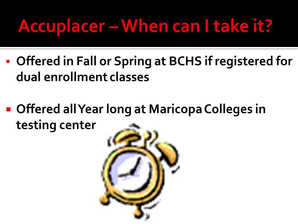  Offered in Fall or Spring at BCHS if registered for dual enrollment classes  Offered all Year long at Maricopa Colleges in testing center