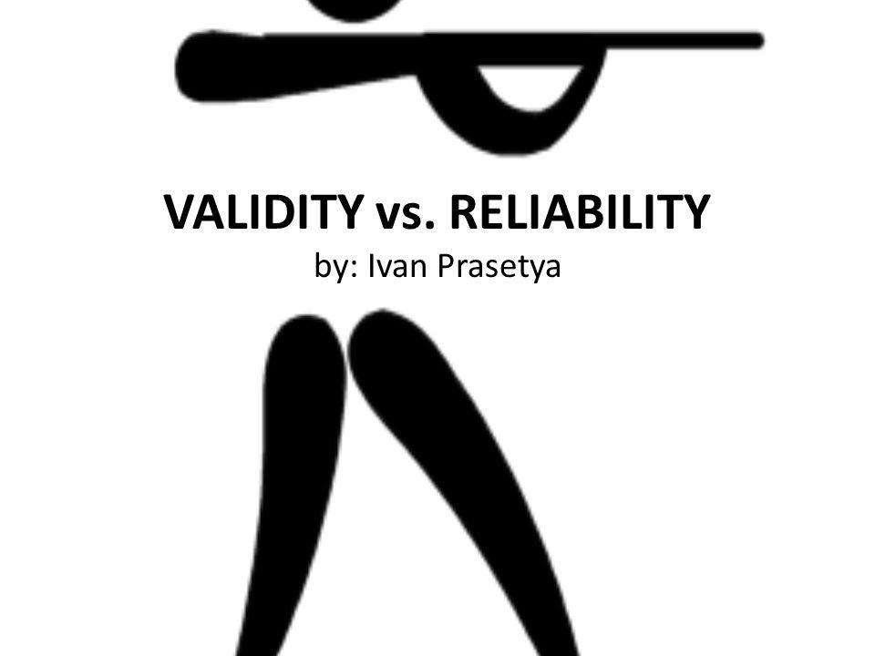 VALIDITY vs. RELIABILITY by: Ivan Prasetya