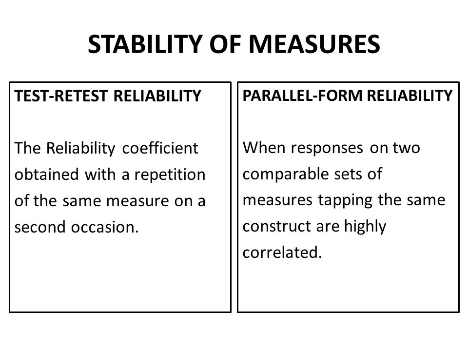 STABILITY OF MEASURES TEST-RETEST RELIABILITY The Reliability coefficient obtained with a repetition of the same measure on a second occasion.