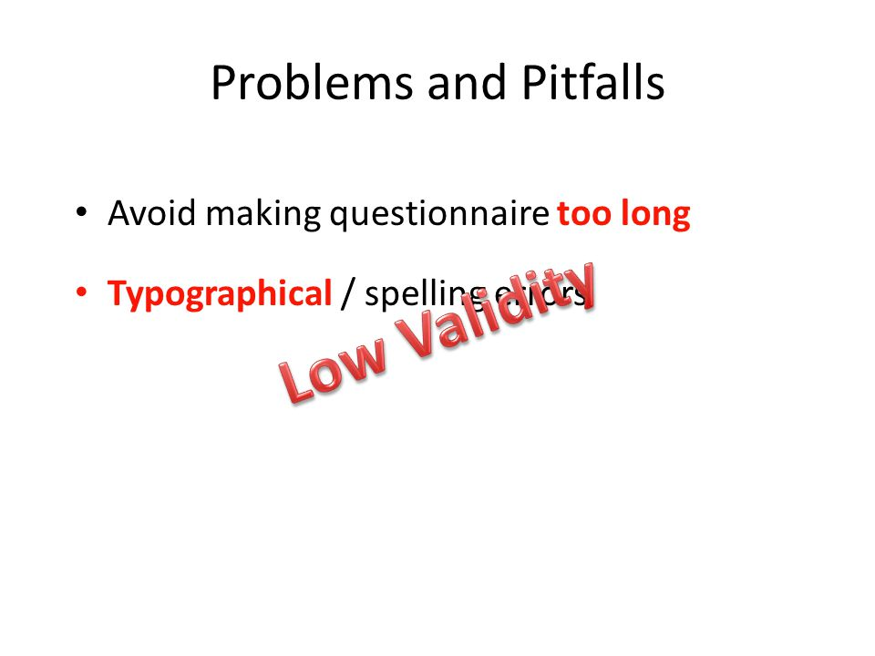 Problems and Pitfalls Avoid making questionnaire too long Typographical / spelling errors