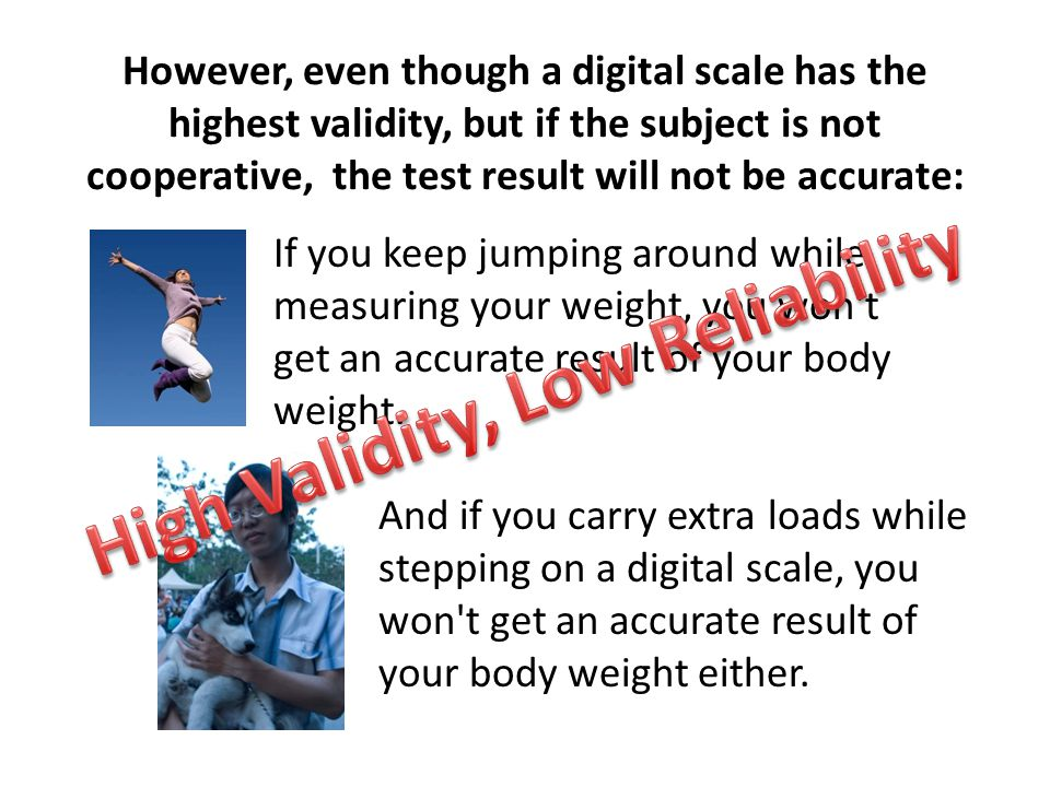 However, even though a digital scale has the highest validity, but if the subject is not cooperative, the test result will not be accurate: If you keep jumping around while measuring your weight, you won t get an accurate result of your body weight.