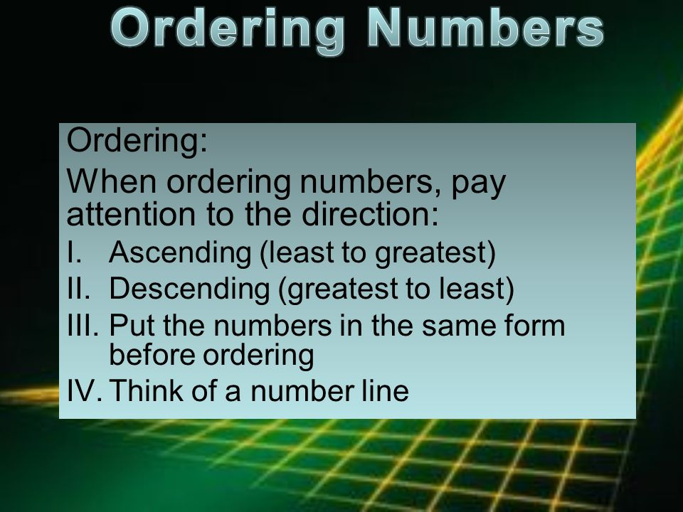 Ordering: When ordering numbers, pay attention to the direction: I.Ascending (least to greatest) II.Descending (greatest to least) III.Put the numbers in the same form before ordering IV.Think of a number line