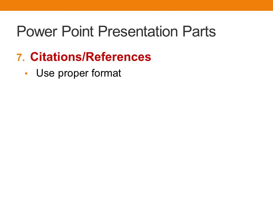 Power Point Presentation Parts 7. Citations/References Use proper format