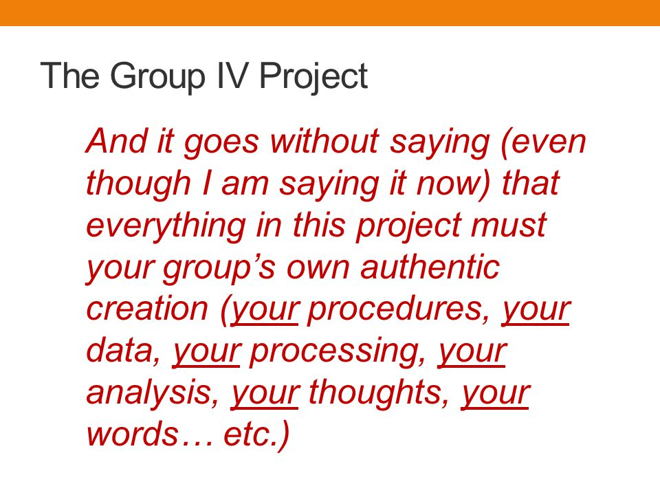 The Group IV Project And it goes without saying (even though I am saying it now) that everything in this project must your group's own authentic creation (your procedures, your data, your processing, your analysis, your thoughts, your words… etc.)