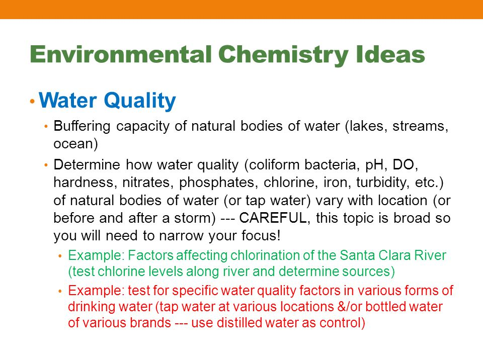 Environmental Chemistry Ideas Water Quality Buffering capacity of natural bodies of water (lakes, streams, ocean) Determine how water quality (coliform bacteria, pH, DO, hardness, nitrates, phosphates, chlorine, iron, turbidity, etc.) of natural bodies of water (or tap water) vary with location (or before and after a storm) --- CAREFUL, this topic is broad so you will need to narrow your focus.