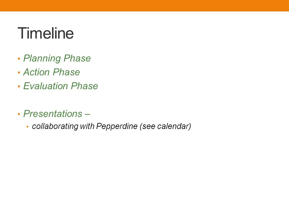 Timeline Planning Phase Action Phase Evaluation Phase Presentations – collaborating with Pepperdine (see calendar)
