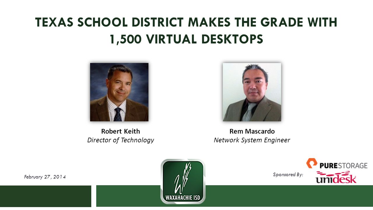 Sponsored By: TEXAS SCHOOL DISTRICT MAKES THE GRADE WITH 1,500 VIRTUAL DESKTOPS February 27, 2014 Robert Keith Director of Technology Rem Mascardo Network System Engineer