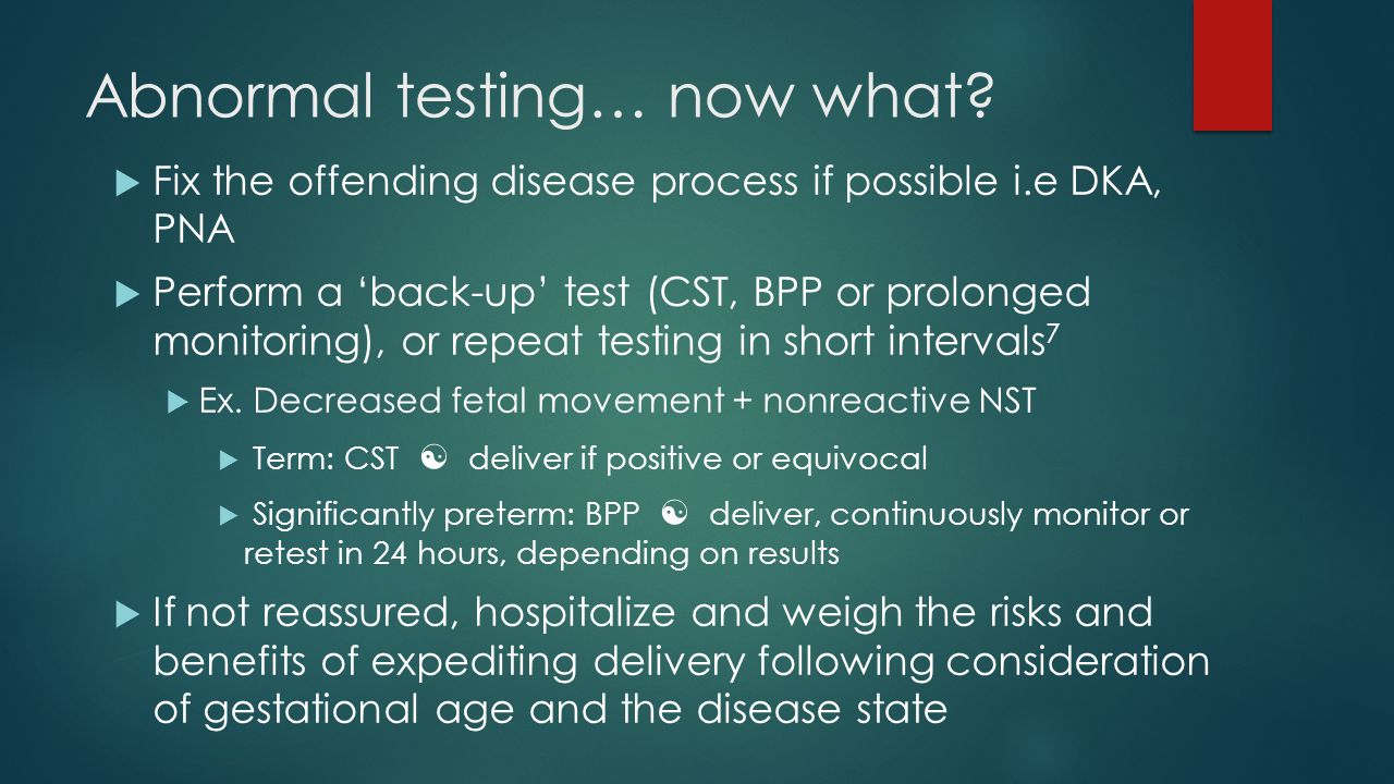 Abnormal testing… now what?  Fix the offending disease process if possible i.e DKA, PNA  Perform a 'back-up' test (CST, BPP or prolonged monitoring)