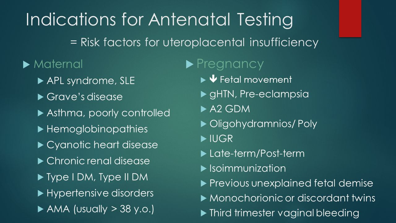 Indications for Antenatal Testing = Risk factors for uteroplacental insufficiency  Maternal  APL syndrome, SLE  Grave's disease  Asthma, poorly co