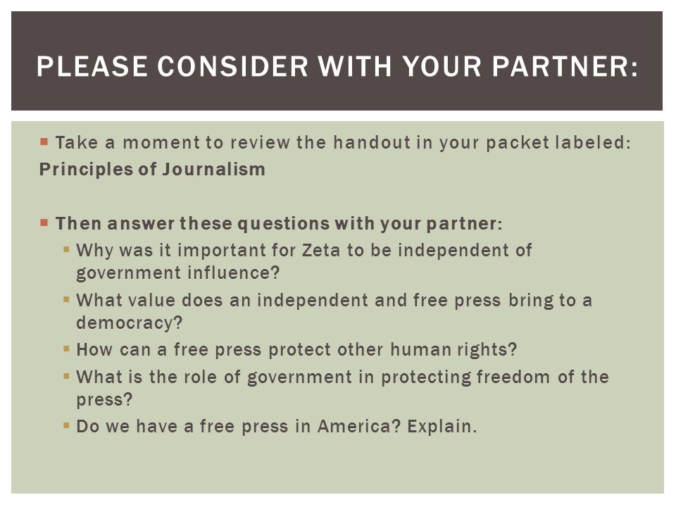  Take a moment to review the handout in your packet labeled: Principles of Journalism  Then answer these questions with your partner:  Why was it important for Zeta to be independent of government influence.