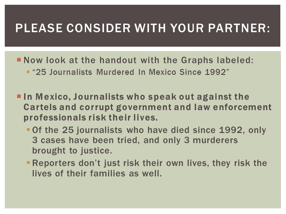  Now look at the handout with the Graphs labeled:  25 Journalists Murdered In Mexico Since 1992  In Mexico, Journalists who speak out against the Cartels and corrupt government and law enforcement professionals risk their lives.