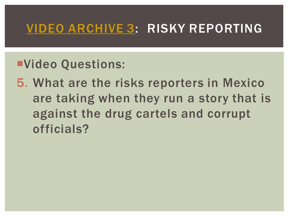  Video Questions: 5.What are the risks reporters in Mexico are taking when they run a story that is against the drug cartels and corrupt officials.
