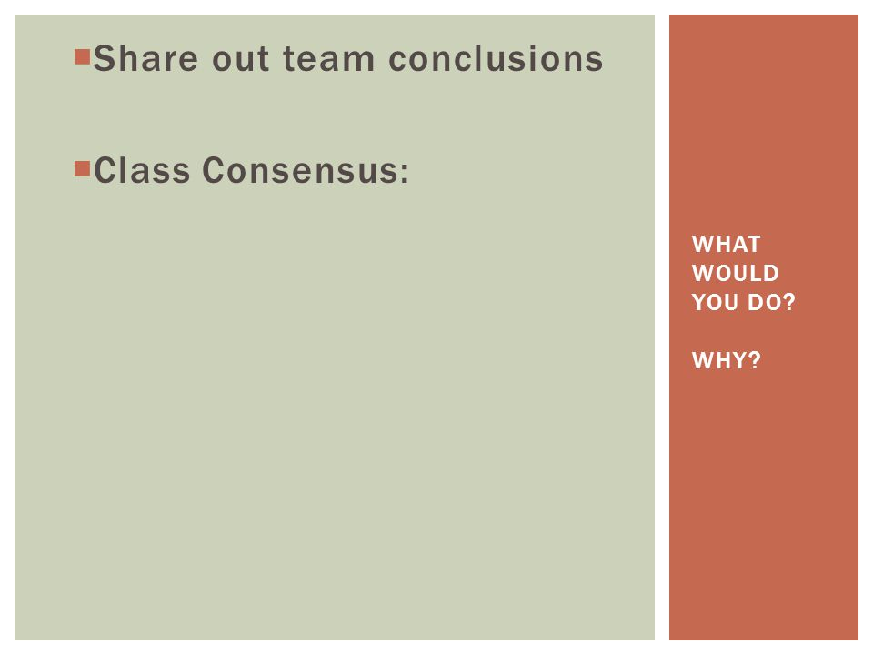 Share out team conclusions  Class Consensus: WHAT WOULD YOU DO WHY