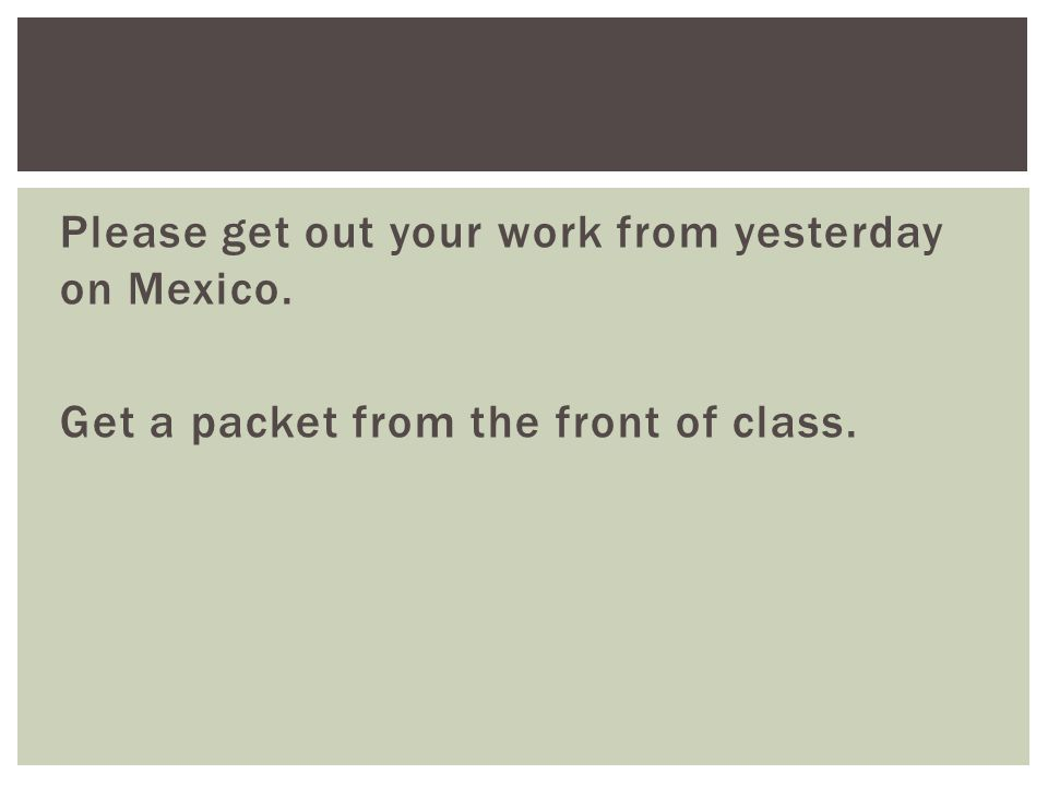 Please get out your work from yesterday on Mexico. Get a packet from the front of class.