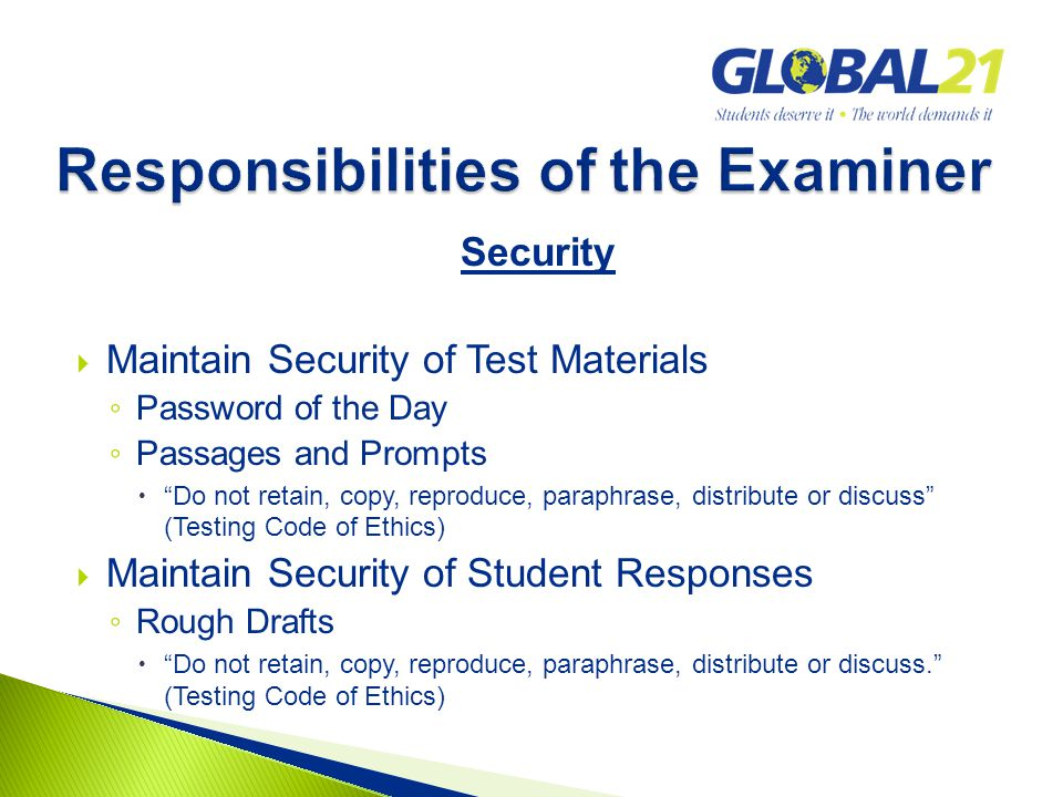 Security  Maintain Security of Test Materials ◦ Password of the Day ◦ Passages and Prompts  Do not retain, copy, reproduce, paraphrase, distribute or discuss (Testing Code of Ethics)  Maintain Security of Student Responses ◦ Rough Drafts  Do not retain, copy, reproduce, paraphrase, distribute or discuss. (Testing Code of Ethics)