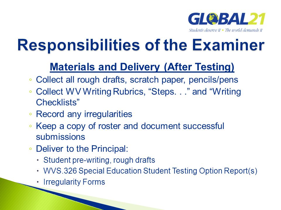 Materials and Delivery (After Testing) ◦ Collect all rough drafts, scratch paper, pencils/pens ◦ Collect WV Writing Rubrics, Steps... and Writing Checklists ◦ Record any irregularities ◦ Keep a copy of roster and document successful submissions ◦ Deliver to the Principal:  Student pre-writing, rough drafts  WVS.326 Special Education Student Testing Option Report(s)  Irregularity Forms