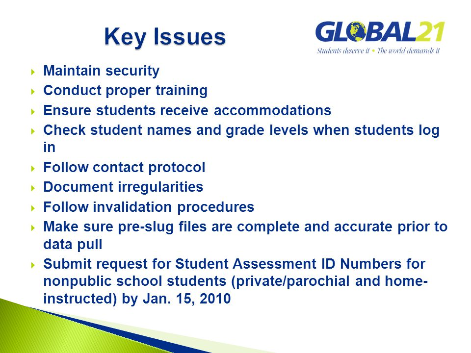  Maintain security  Conduct proper training  Ensure students receive accommodations  Check student names and grade levels when students log in  Follow contact protocol  Document irregularities  Follow invalidation procedures  Make sure pre-slug files are complete and accurate prior to data pull  Submit request for Student Assessment ID Numbers for nonpublic school students (private/parochial and home- instructed) by Jan.