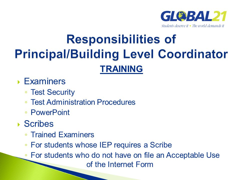 TRAINING  Examiners ◦ Test Security ◦ Test Administration Procedures ◦ PowerPoint  Scribes ◦ Trained Examiners ◦ For students whose IEP requires a Scribe ◦ For students who do not have on file an Acceptable Use of the Internet Form