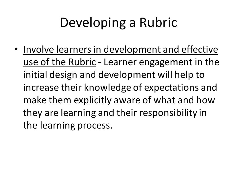 Developing a Rubric Involve learners in development and effective use of the Rubric - Learner engagement in the initial design and development will help to increase their knowledge of expectations and make them explicitly aware of what and how they are learning and their responsibility in the learning process.